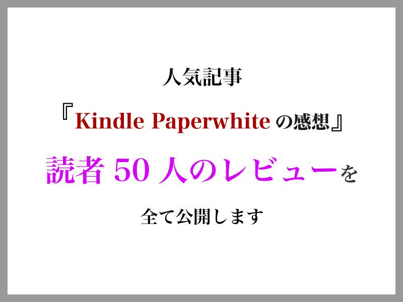 人気記事の『Kindle Paperwhiteを使ってみた感想』を50人にレビューしてもらったので、全て公開します